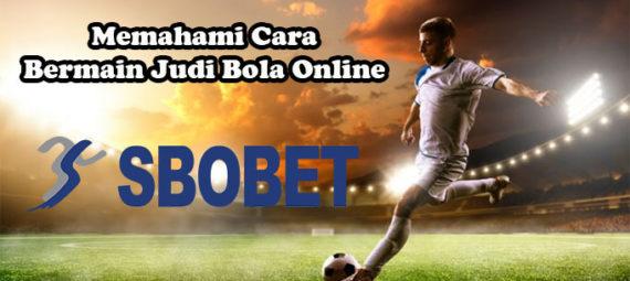 Memahami Cara Bermain Judi Bola Online